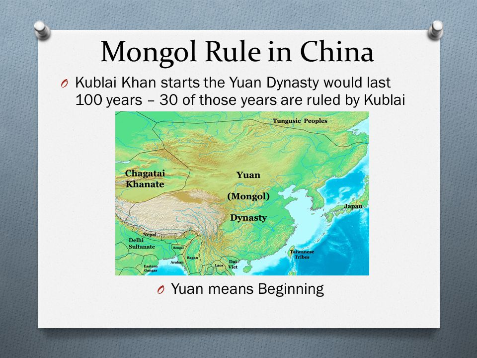 Mongol Rule in China O Kublai Khan starts the Yuan Dynasty would last 100 years – 30 of those years are ruled by Kublai O Yuan means Beginning