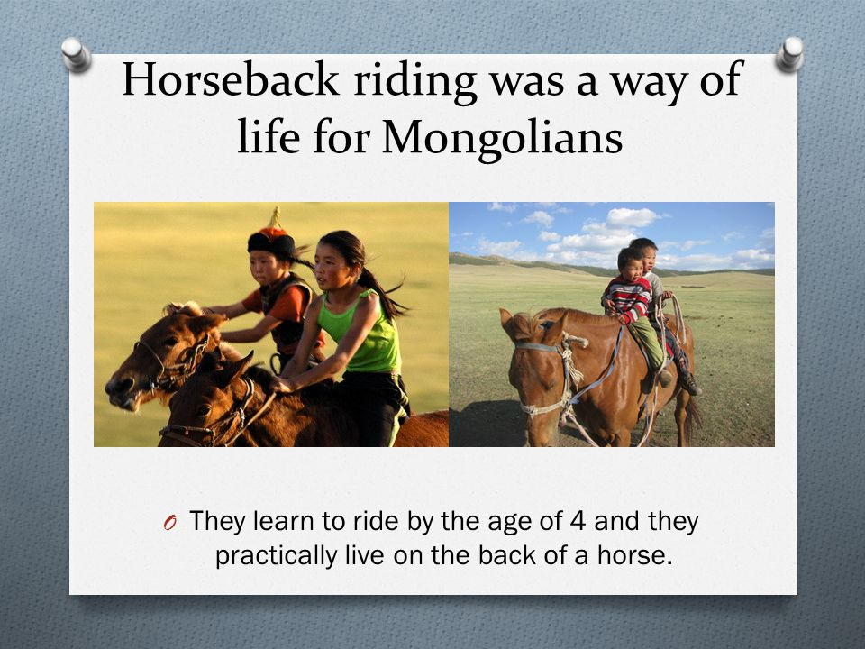 Horseback riding was a way of life for Mongolians O They learn to ride by the age of 4 and they practically live on the back of a horse.
