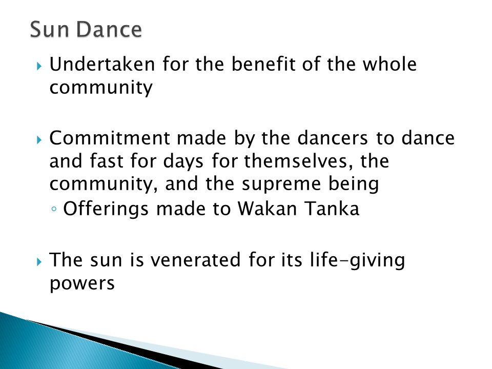 Undertaken for the benefit of the whole community  Commitment made by the dancers to dance and fast for days for themselves, the community, and the supreme being ◦ Offerings made to Wakan Tanka  The sun is venerated for its life-giving powers