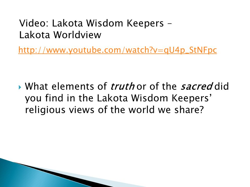 http://www.youtube.com/watch v=qU4p_StNFpc  What elements of truth or of the sacred did you find in the Lakota Wisdom Keepers' religious views of the world we share.