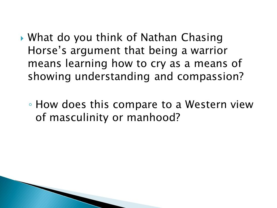  What do you think of Nathan Chasing Horse's argument that being a warrior means learning how to cry as a means of showing understanding and compassion.