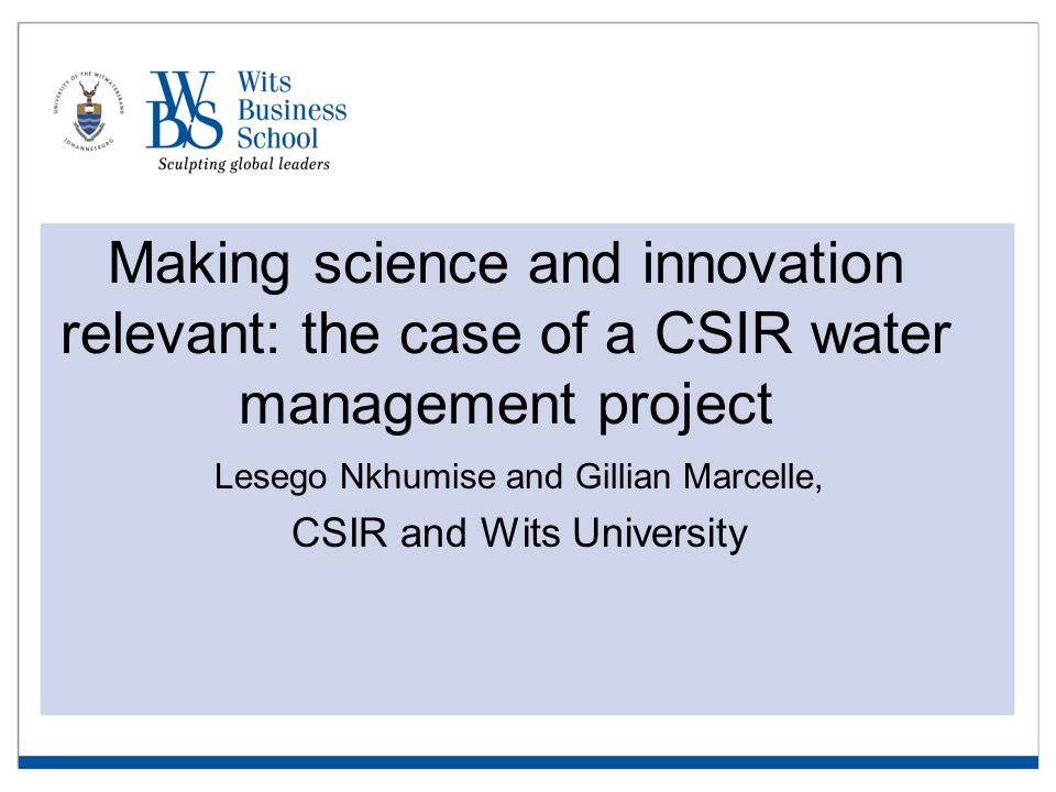 Making science and innovation relevant: the case of a CSIR water management project Lesego Nkhumise and Gillian Marcelle, CSIR and Wits University