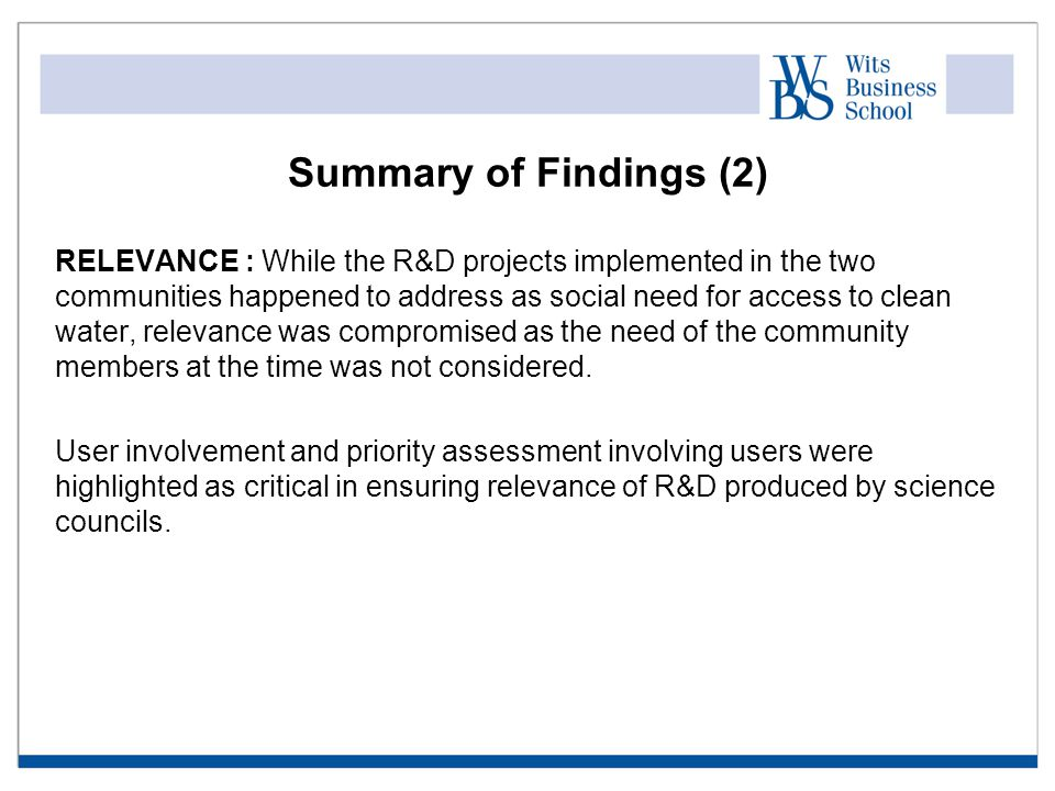 Summary of Findings (2) RELEVANCE : While the R&D projects implemented in the two communities happened to address as social need for access to clean water, relevance was compromised as the need of the community members at the time was not considered.