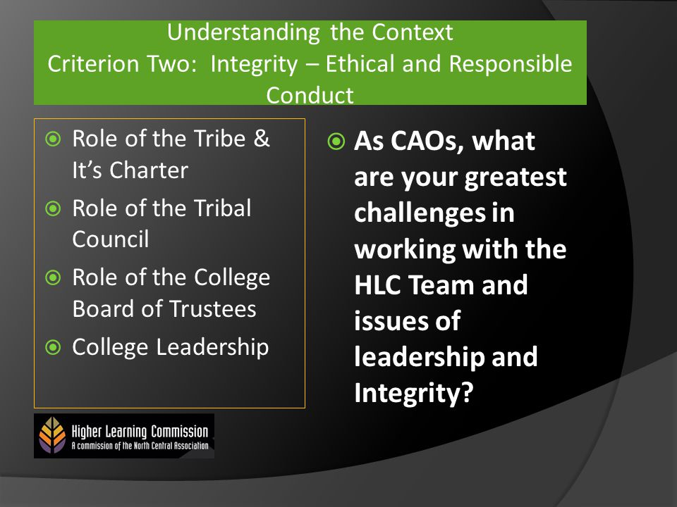 Understanding the Context Criterion Two: Integrity – Ethical and Responsible Conduct  Role of the Tribe & It's Charter  Role of the Tribal Council  Role of the College Board of Trustees  College Leadership  As CAOs, what are your greatest challenges in working with the HLC Team and issues of leadership and Integrity