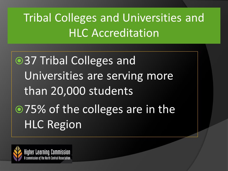 Tribal Colleges and Universities and HLC Accreditation  37 Tribal Colleges and Universities are serving more than 20,000 students  75% of the colleges are in the HLC Region