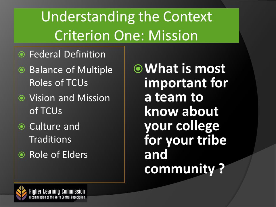 Understanding the Context Criterion One: Mission  Federal Definition  Balance of Multiple Roles of TCUs  Vision and Mission of TCUs  Culture and Traditions  Role of Elders  What is most important for a team to know about your college for your tribe and community