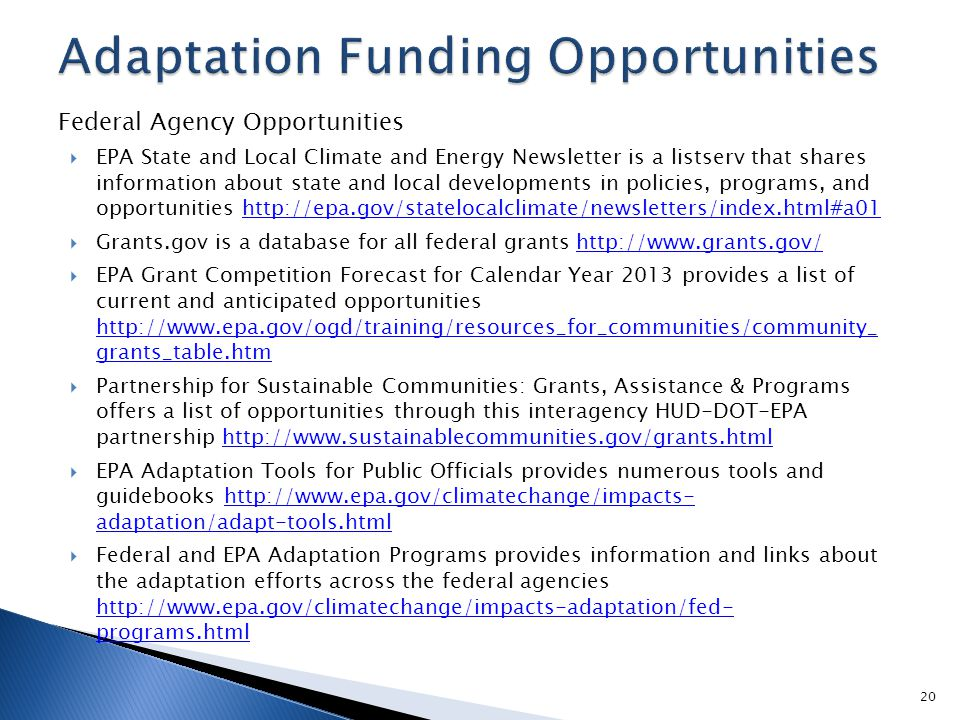 Federal Agency Opportunities  EPA State and Local Climate and Energy Newsletter is a listserv that shares information about state and local developments in policies, programs, and opportunities http://epa.gov/statelocalclimate/newsletters/index.html#a01http://epa.gov/statelocalclimate/newsletters/index.html#a01  Grants.gov is a database for all federal grants http://www.grants.gov/http://www.grants.gov/  EPA Grant Competition Forecast for Calendar Year 2013 provides a list of current and anticipated opportunities http://www.epa.gov/ogd/training/resources_for_communities/community_ grants_table.htm http://www.epa.gov/ogd/training/resources_for_communities/community_ grants_table.htm  Partnership for Sustainable Communities: Grants, Assistance & Programs offers a list of opportunities through this interagency HUD-DOT-EPA partnership http://www.sustainablecommunities.gov/grants.htmlhttp://www.sustainablecommunities.gov/grants.html  EPA Adaptation Tools for Public Officials provides numerous tools and guidebooks http://www.epa.gov/climatechange/impacts- adaptation/adapt-tools.htmlhttp://www.epa.gov/climatechange/impacts- adaptation/adapt-tools.html  Federal and EPA Adaptation Programs provides information and links about the adaptation efforts across the federal agencies http://www.epa.gov/climatechange/impacts-adaptation/fed- programs.html http://www.epa.gov/climatechange/impacts-adaptation/fed- programs.html 20