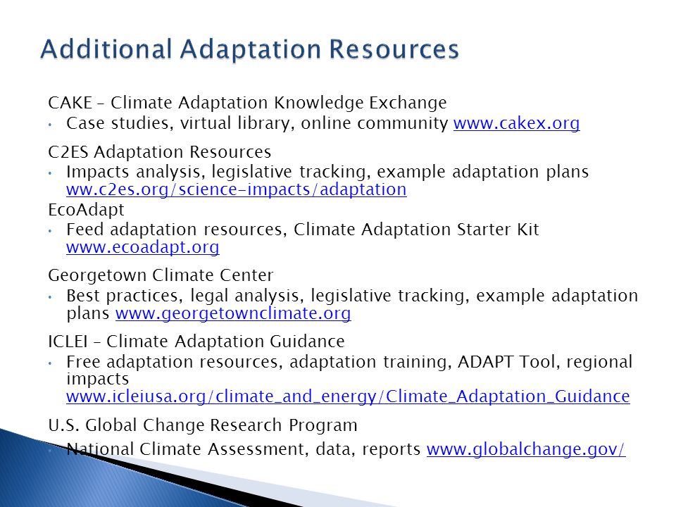 CAKE – Climate Adaptation Knowledge Exchange Case studies, virtual library, online community www.cakex.orgwww.cakex.org C2ES Adaptation Resources Impacts analysis, legislative tracking, example adaptation plans ww.c2es.org/science-impacts/adaptation ww.c2es.org/science-impacts/adaptation EcoAdapt Feed adaptation resources, Climate Adaptation Starter Kit www.ecoadapt.org www.ecoadapt.org Georgetown Climate Center Best practices, legal analysis, legislative tracking, example adaptation plans www.georgetownclimate.orgwww.georgetownclimate.org ICLEI – Climate Adaptation Guidance Free adaptation resources, adaptation training, ADAPT Tool, regional impacts www.icleiusa.org/climate_and_energy/Climate_Adaptation_Guidance www.icleiusa.org/climate_and_energy/Climate_Adaptation_Guidance U.S.