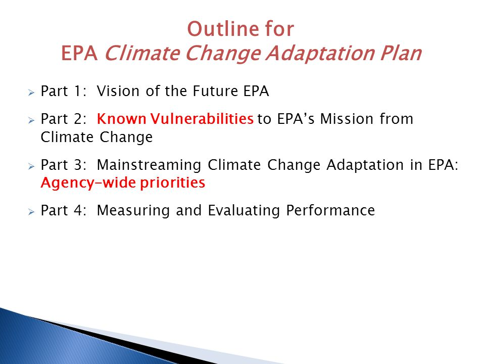  Part 1: Vision of the Future EPA  Part 2: Known Vulnerabilities to EPA's Mission from Climate Change  Part 3: Mainstreaming Climate Change Adaptation in EPA: Agency-wide priorities  Part 4: Measuring and Evaluating Performance Outline for EPA Climate Change Adaptation Plan