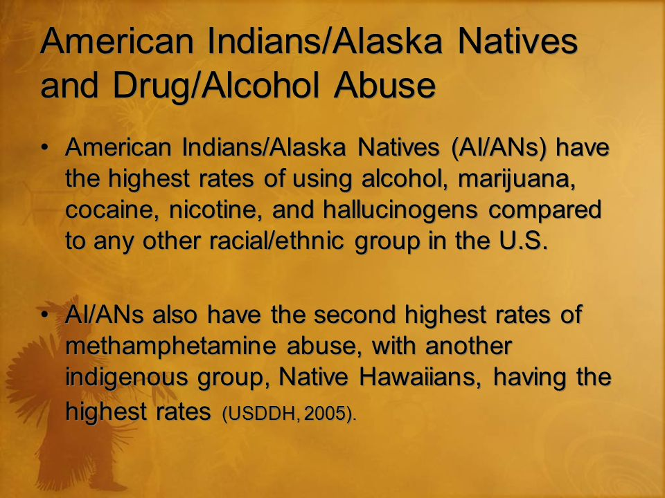 American Indians/Alaska Natives and Drug/Alcohol Abuse American Indians/Alaska Natives (AI/ANs) have the highest rates of using alcohol, marijuana, cocaine, nicotine, and hallucinogens compared to any other racial/ethnic group in the U.S.