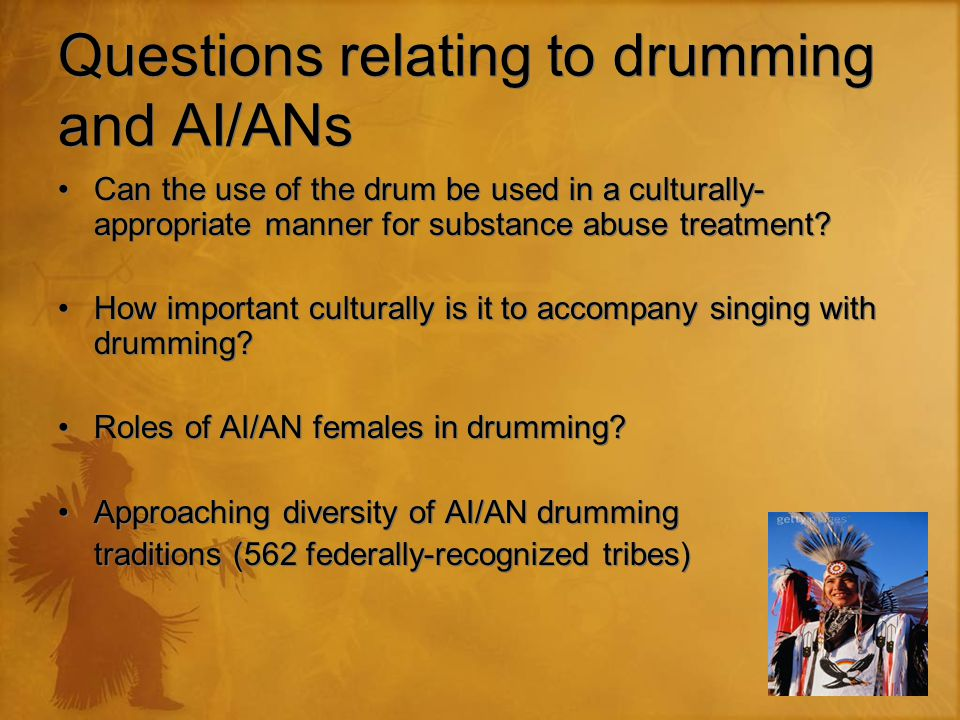 Questions relating to drumming and AI/ANs Can the use of the drum be used in a culturally- appropriate manner for substance abuse treatment.