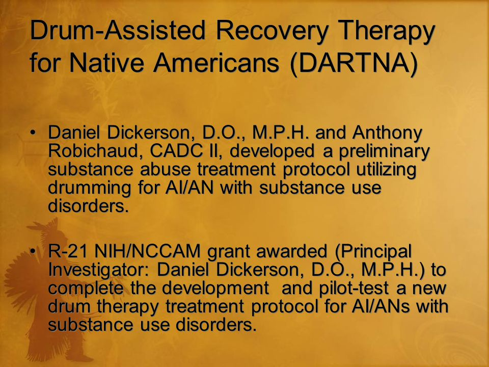 Drum-Assisted Recovery Therapy for Native Americans (DARTNA) Daniel Dickerson, D.O., M.P.H.