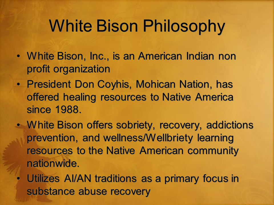 White Bison Philosophy White Bison, Inc., is an American Indian non profit organization President Don Coyhis, Mohican Nation, has offered healing reso