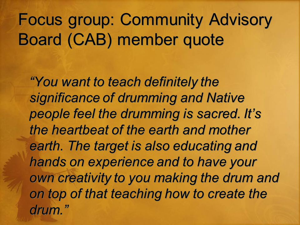 "Focus group: Community Advisory Board (CAB) member quote ""You want to teach definitely the significance of drumming and Native people feel the drummin"