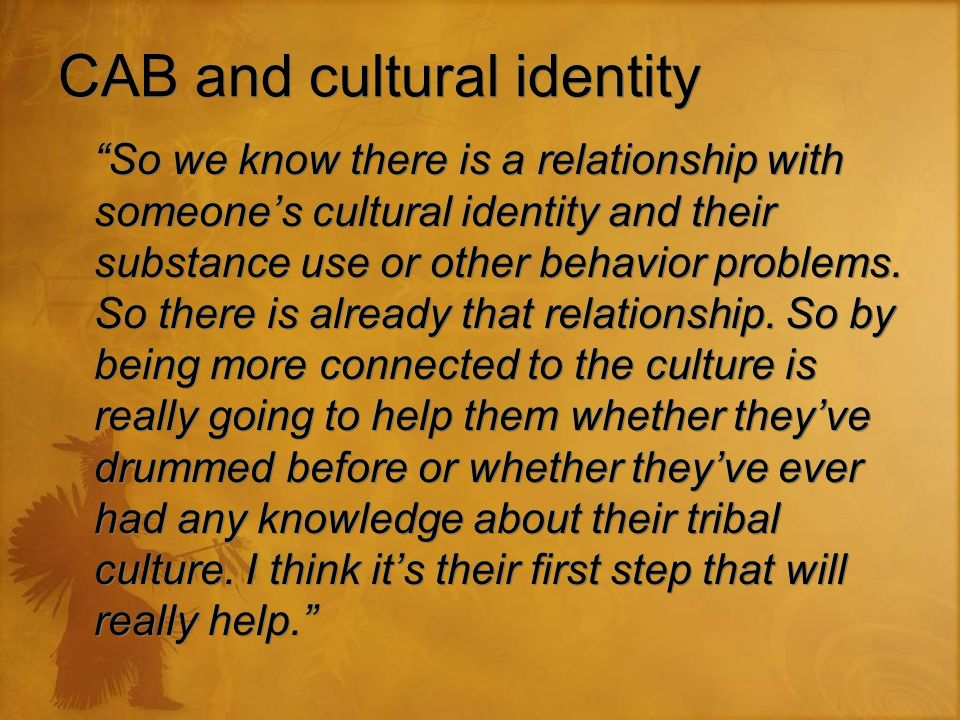 CAB and cultural identity So we know there is a relationship with someone's cultural identity and their substance use or other behavior problems.