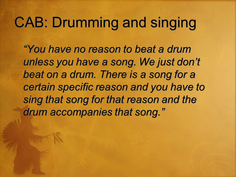 "CAB: Drumming and singing ""You have no reason to beat a drum unless you have a song. We just don't beat on a drum. There is a song for a certain speci"