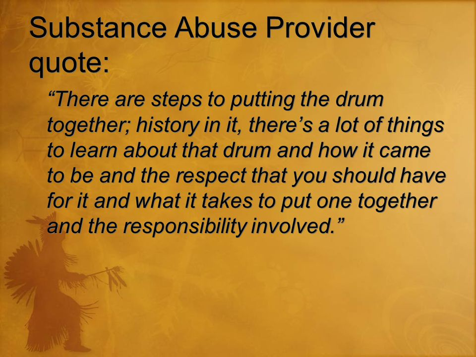 "Substance Abuse Provider quote: ""There are steps to putting the drum together; history in it, there's a lot of things to learn about that drum and how"