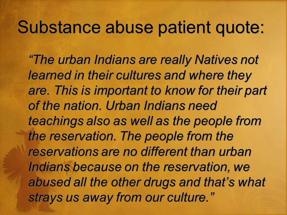 Substance abuse patient quote: The urban Indians are really Natives not learned in their cultures and where they are.
