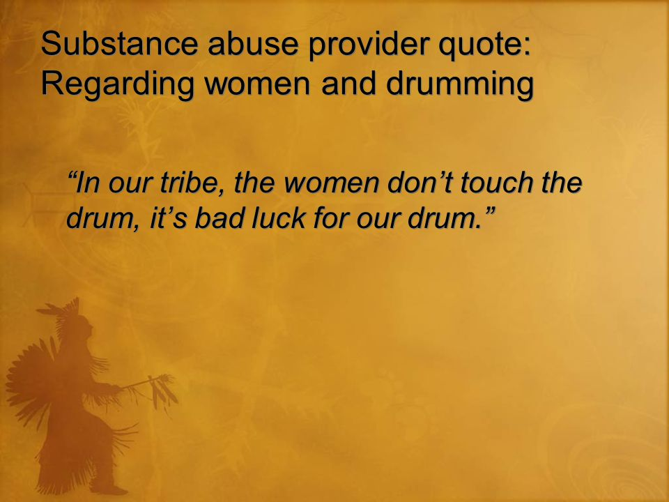 "Substance abuse provider quote: Regarding women and drumming ""In our tribe, the women don't touch the drum, it's bad luck for our drum."""