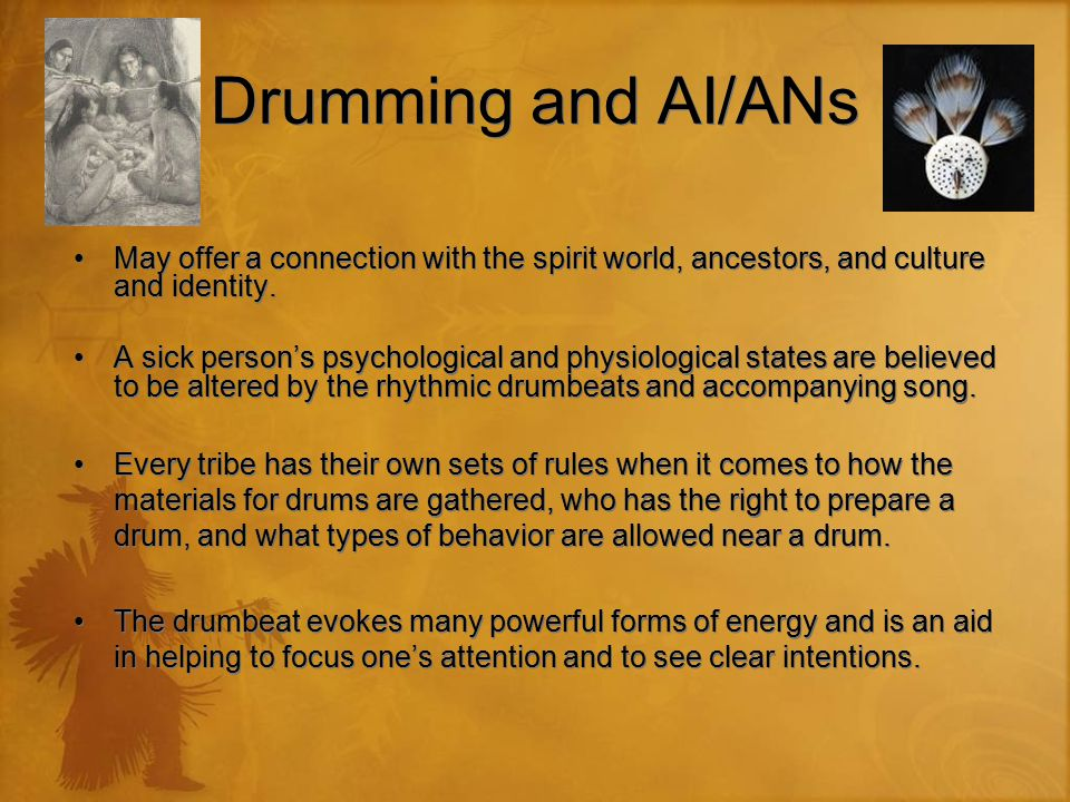 Drumming and AI/ANs May offer a connection with the spirit world, ancestors, and culture and identity. A sick person's psychological and physiological