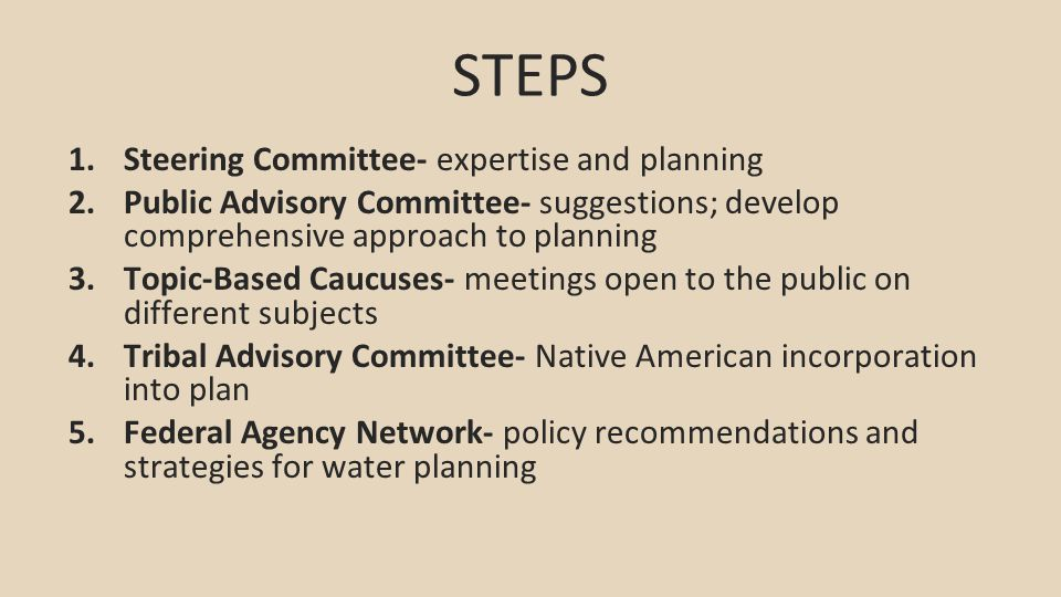 STEPS 1.Steering Committee- expertise and planning 2.Public Advisory Committee- suggestions; develop comprehensive approach to planning 3.Topic-Based Caucuses- meetings open to the public on different subjects 4.Tribal Advisory Committee- Native American incorporation into plan 5.Federal Agency Network- policy recommendations and strategies for water planning
