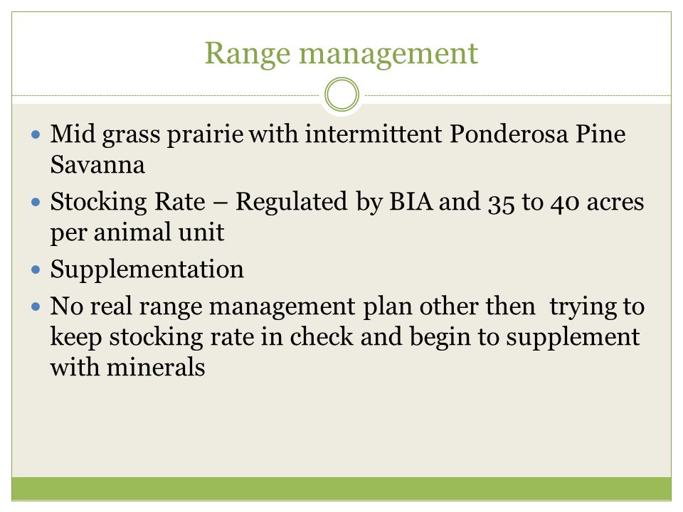 Range management Mid grass prairie with intermittent Ponderosa Pine Savanna Stocking Rate – Regulated by BIA and 35 to 40 acres per animal unit Supplementation No real range management plan other then trying to keep stocking rate in check and begin to supplement with minerals