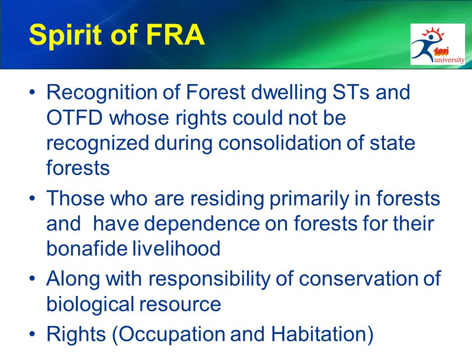 Spirit of FRA Recognition of Forest dwelling STs and OTFD whose rights could not be recognized during consolidation of state forests Those who are residing primarily in forests and have dependence on forests for their bonafide livelihood Along with responsibility of conservation of biological resource Rights (Occupation and Habitation)
