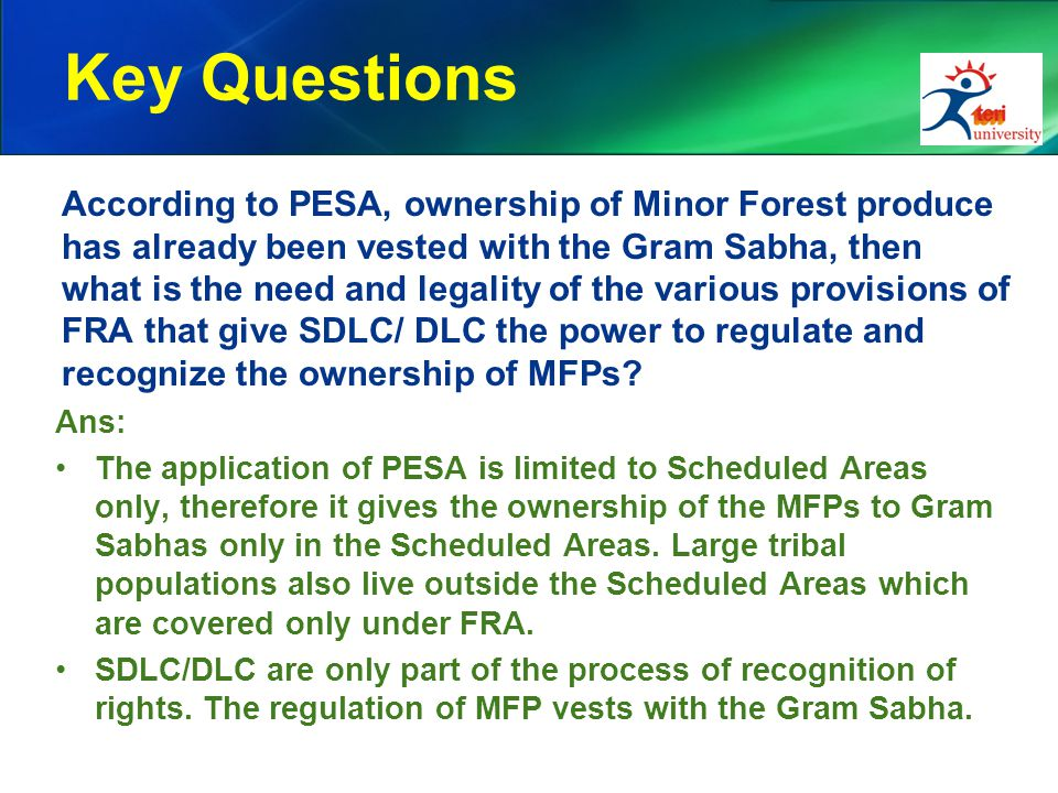 Key Questions According to PESA, ownership of Minor Forest produce has already been vested with the Gram Sabha, then what is the need and legality of the various provisions of FRA that give SDLC/ DLC the power to regulate and recognize the ownership of MFPs.