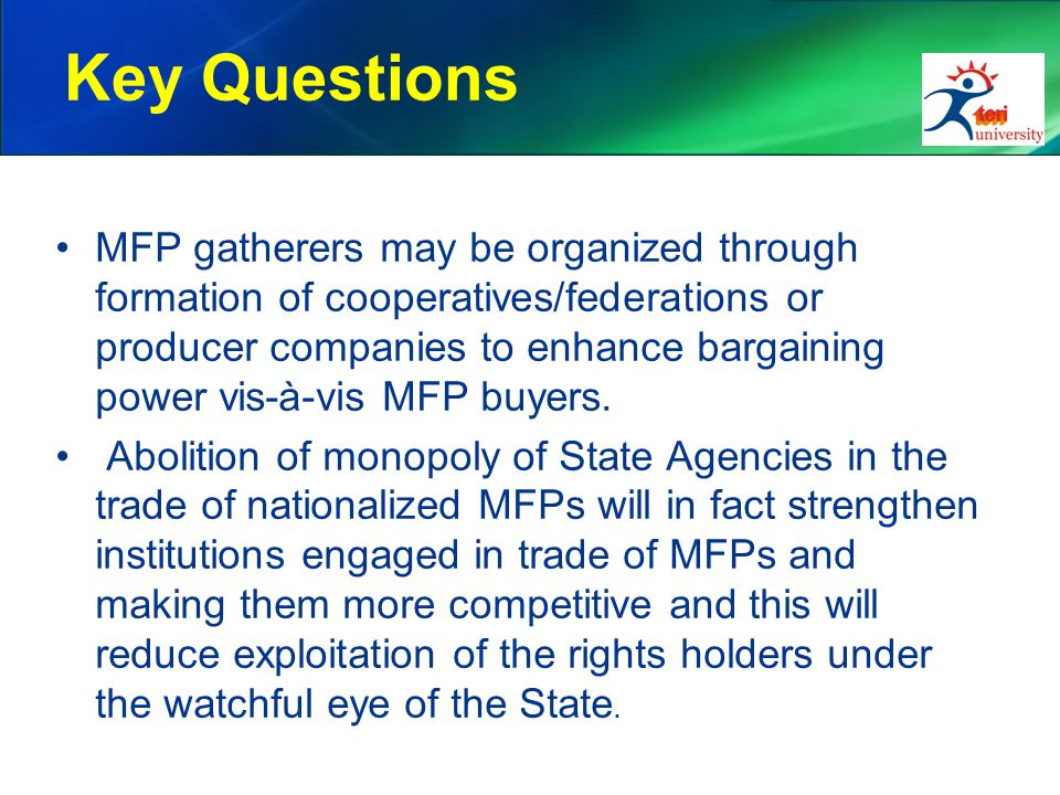 Key Questions MFP gatherers may be organized through formation of cooperatives/federations or producer companies to enhance bargaining power vis-à-vis
