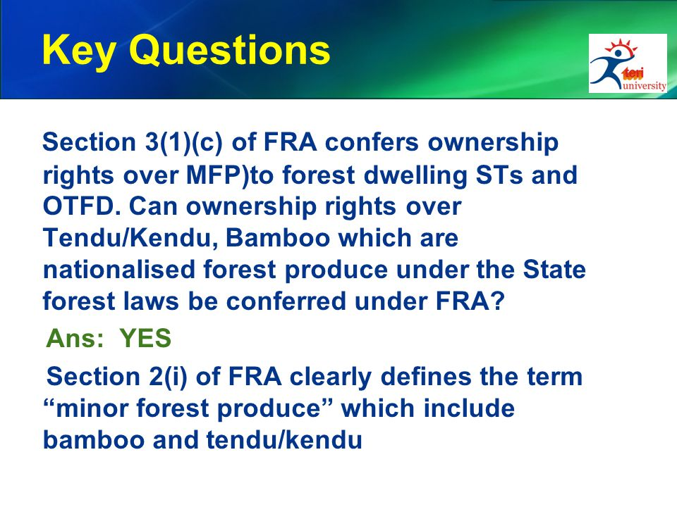 Key Questions Section 3(1)(c) of FRA confers ownership rights over MFP)to forest dwelling STs and OTFD. Can ownership rights over Tendu/Kendu, Bamboo