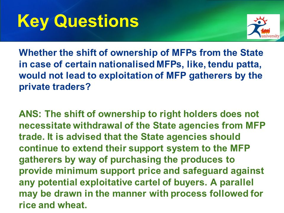 Key Questions Whether the shift of ownership of MFPs from the State in case of certain nationalised MFPs, like, tendu patta, would not lead to exploitation of MFP gatherers by the private traders.
