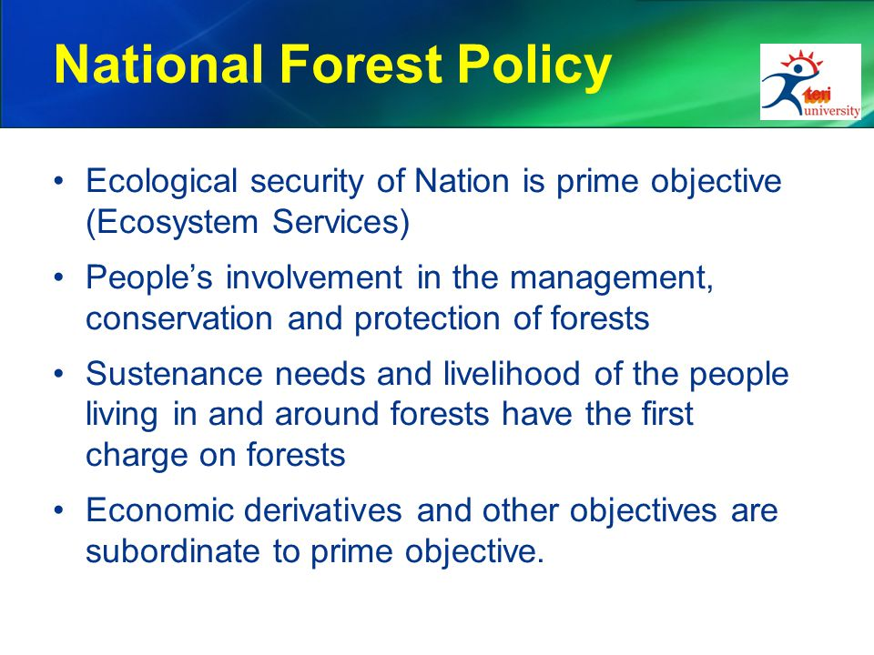 National Forest Policy Ecological security of Nation is prime objective (Ecosystem Services) People's involvement in the management, conservation and protection of forests Sustenance needs and livelihood of the people living in and around forests have the first charge on forests Economic derivatives and other objectives are subordinate to prime objective.