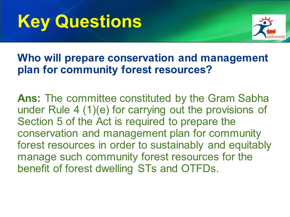 Key Questions Who will prepare conservation and management plan for community forest resources? Ans: The committee constituted by the Gram Sabha under