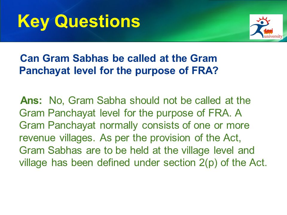 Key Questions Can Gram Sabhas be called at the Gram Panchayat level for the purpose of FRA? Ans: No, Gram Sabha should not be called at the Gram Panch
