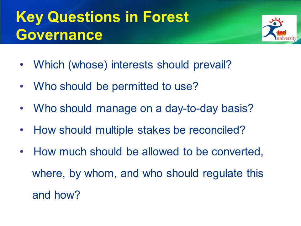 Key Questions in Forest Governance Which (whose) interests should prevail? Who should be permitted to use? Who should manage on a day-to-day basis? Ho