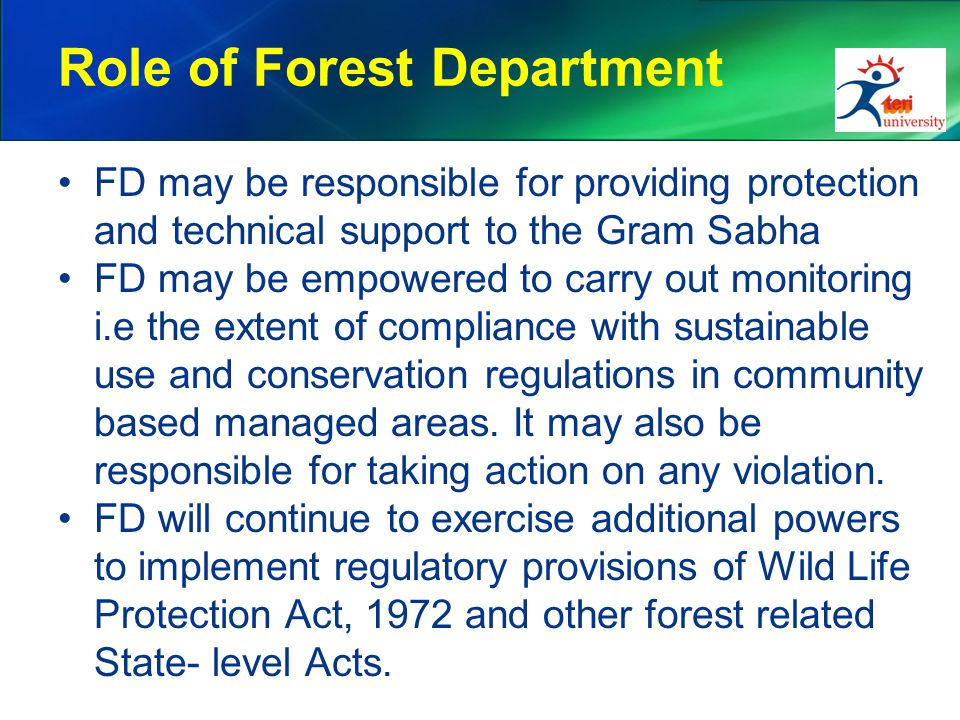 Role of Forest Department FD may be responsible for providing protection and technical support to the Gram Sabha FD may be empowered to carry out monitoring i.e the extent of compliance with sustainable use and conservation regulations in community based managed areas.