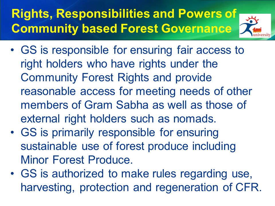 Rights, Responsibilities and Powers of Community based Forest Governance GS is responsible for ensuring fair access to right holders who have rights under the Community Forest Rights and provide reasonable access for meeting needs of other members of Gram Sabha as well as those of external right holders such as nomads.