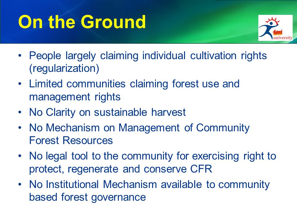 On the Ground People largely claiming individual cultivation rights (regularization) Limited communities claiming forest use and management rights No Clarity on sustainable harvest No Mechanism on Management of Community Forest Resources No legal tool to the community for exercising right to protect, regenerate and conserve CFR No Institutional Mechanism available to community based forest governance