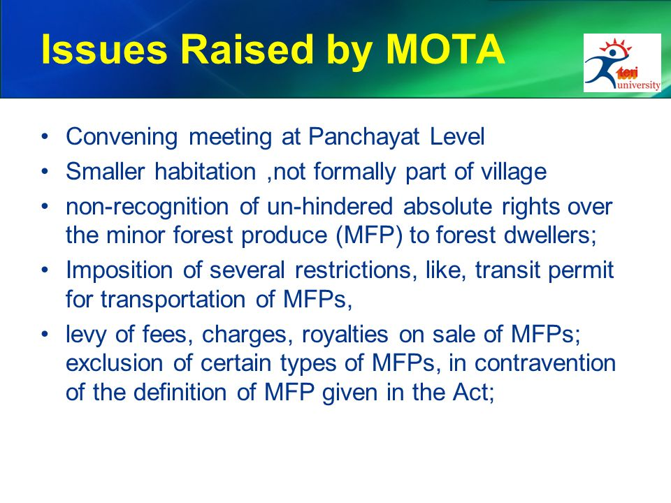 Issues Raised by MOTA Convening meeting at Panchayat Level Smaller habitation,not formally part of village non-recognition of un-hindered absolute rights over the minor forest produce (MFP) to forest dwellers; Imposition of several restrictions, like, transit permit for transportation of MFPs, levy of fees, charges, royalties on sale of MFPs; exclusion of certain types of MFPs, in contravention of the definition of MFP given in the Act;