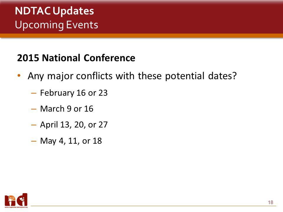 18 NDTAC Updates Upcoming Events 2015 National Conference Any major conflicts with these potential dates.