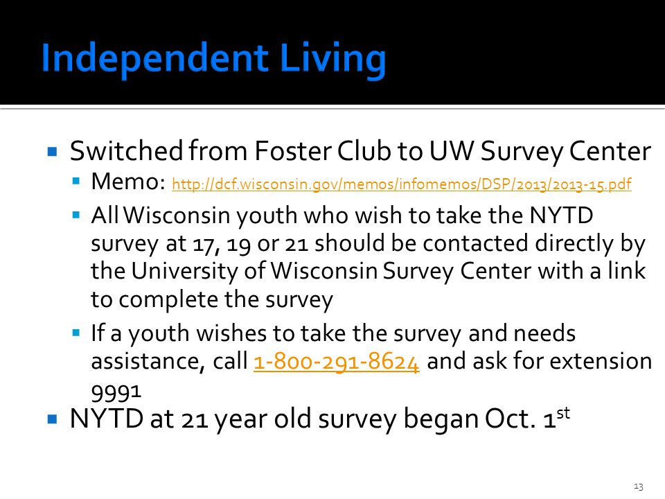  Switched from Foster Club to UW Survey Center  Memo: http://dcf.wisconsin.gov/memos/infomemos/DSP/2013/2013-15.pdf http://dcf.wisconsin.gov/memos/infomemos/DSP/2013/2013-15.pdf  All Wisconsin youth who wish to take the NYTD survey at 17, 19 or 21 should be contacted directly by the University of Wisconsin Survey Center with a link to complete the survey  If a youth wishes to take the survey and needs assistance, call 1-800-291-8624 and ask for extension 99911-800-291-8624  NYTD at 21 year old survey began Oct.