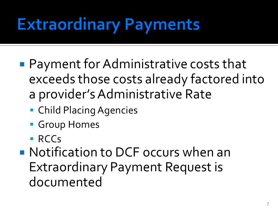  Payment for Administrative costs that exceeds those costs already factored into a provider's Administrative Rate  Child Placing Agencies  Group Homes  RCCs  Notification to DCF occurs when an Extraordinary Payment Request is documented 7