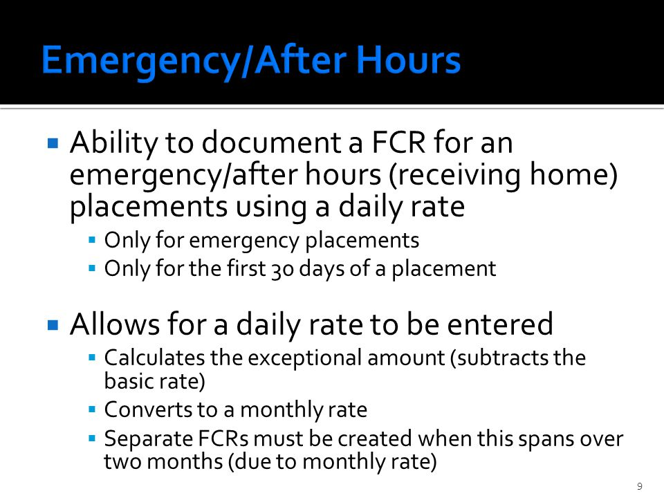  Ability to document a FCR for an emergency/after hours (receiving home) placements using a daily rate  Only for emergency placements  Only for the first 30 days of a placement  Allows for a daily rate to be entered  Calculates the exceptional amount (subtracts the basic rate)  Converts to a monthly rate  Separate FCRs must be created when this spans over two months (due to monthly rate) 9
