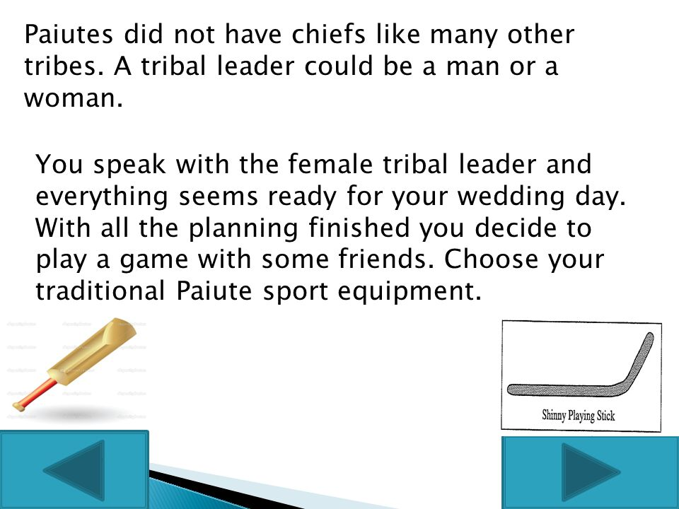 Paiutes did not have chiefs like many other tribes. A tribal leader could be a man or a woman. You speak with the female tribal leader and everything