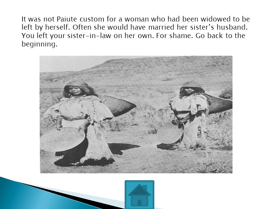 It was not Paiute custom for a woman who had been widowed to be left by herself. Often she would have married her sister's husband. You left your sist