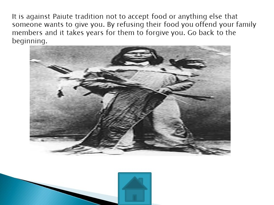 It is against Paiute tradition not to accept food or anything else that someone wants to give you. By refusing their food you offend your family membe