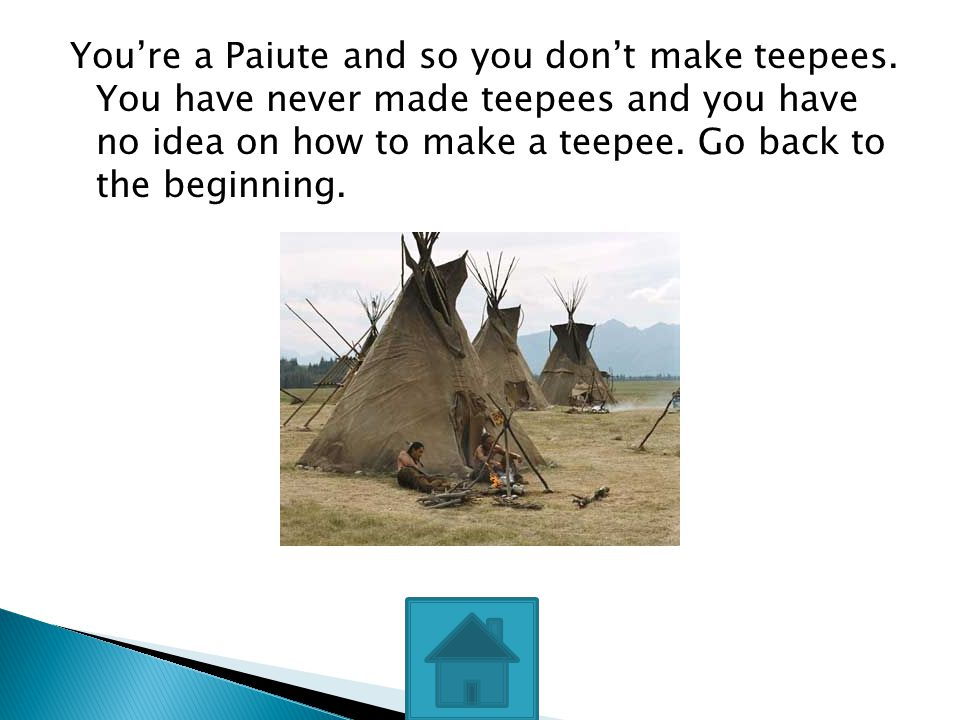 You're a Paiute and so you don't make teepees. You have never made teepees and you have no idea on how to make a teepee. Go back to the beginning.