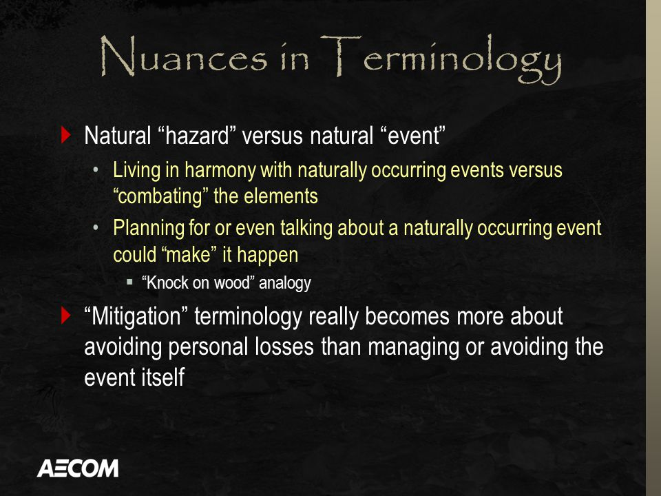 Nuances in Terminology  Natural hazard versus natural event Living in harmony with naturally occurring events versus combating the elements Planning for or even talking about a naturally occurring event could make it happen  Knock on wood analogy  Mitigation terminology really becomes more about avoiding personal losses than managing or avoiding the event itself
