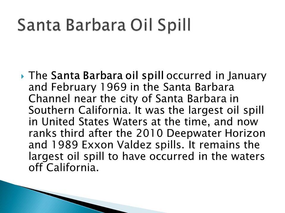  The Santa Barbara oil spill occurred in January and February 1969 in the Santa Barbara Channel near the city of Santa Barbara in Southern California.