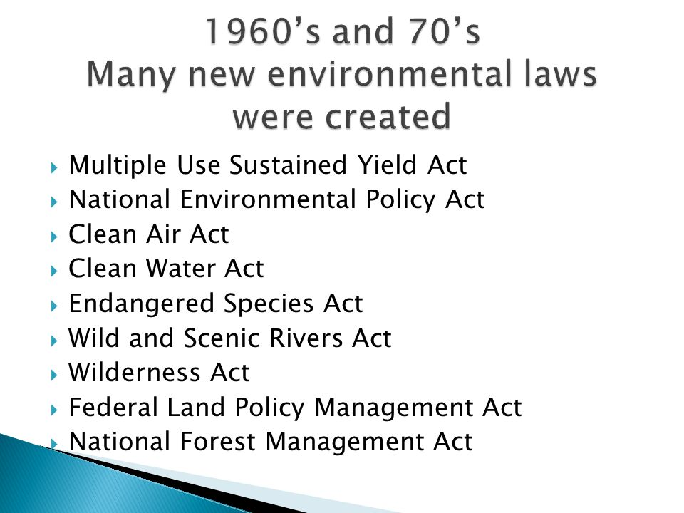  Multiple Use Sustained Yield Act  National Environmental Policy Act  Clean Air Act  Clean Water Act  Endangered Species Act  Wild and Scenic Rivers Act  Wilderness Act  Federal Land Policy Management Act  National Forest Management Act